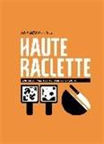 Haute Raclette - L'art de la raclette en 52 recettes fondantes