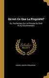 Qu'est-Ce Que La Propriété? Ou, Recherches Sur Le Principe Du Droit Et Du Gouvernement - Wentworth Press - 29/07/2018