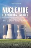 Nucléaire - Les vérités cachées: Face à l'illusion des énergies renouvelables