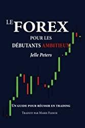 Le Forex pour les débutants ambitieux - Un guide pour réussir en trading de Jelle Peters