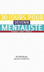 30 jours pour devenir mentaliste. Apprendre le mentalisme et l'art de la manipulation mentale. - Techniques, secrets, exercices de Félix Boussa