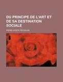 Du Principe de L'Art Et de Sa Destination Sociale - General Books - 15/01/2012