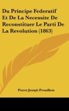 Du Principe Federatif Et de La Necessite de Reconstituer Le Parti de La Revolution (1863) - Kessinger Publishing - 23/02/2010