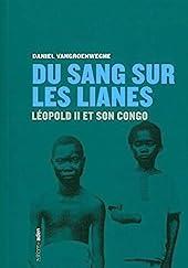 Du sang sur les lianes - Léopold II et son Congo de Daniel Vangroenweghe