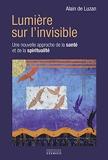 Lumière sur l'invisible - Une nouvelle approche de la santé et de la spiritualité