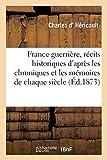 France guerrière, récits historiques d'après les chroniques et les mémoires de chaque siècle - . Ouvrage enrichi de nombreuses gravures sur acier d'après les tableaux des grands peintres