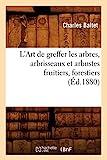 L'Art de greffer les arbres, arbrisseaux et arbustes fruitiers, forestiers (Éd.1880)