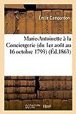 Marie-Antoinette à la Conciergerie (du 1er août au 16 octobre 1793) Pièces originales conservées: aux Archives de l'Empire, suivies de notes historiques et du procès imprimé de la reine