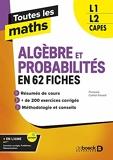 Toutes les maths – Algèbres et Probabilités en 62 fiches - L1, L2, Capes (2021)