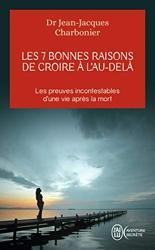 Les 7 bonnes raisons de croire à l'Au-Delà - Le livre à offrir aux sceptiques et aux détracteurs de Jean-Jacques Charbonier