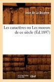 Les caractères ou Les moeurs de ce siècle (Éd.1897) - Hachette Livre BNF - 01/06/2012