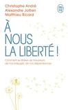 À nous la liberté - Comment se libérer de nos peurs, de nos préjugés, de nos dépendances - J'ai lu - 07/04/2021