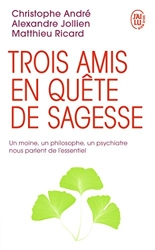 Trois amis en quête de sagesse - Un moine, un philosophe, un psychiatre nous parlent de l'essentiel de Christophe André