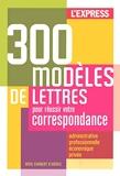 300 Modèles De Lettres Pour Réussir Votre Correspondance - Administrative, professionnelle et économique, privée