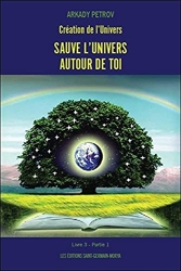 Création de l'Univers - Sauve l'Univers autour de toi - Livre 3 Partie 1 d'Arkady Petrov