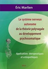 Système nerveux autonome - De la théorie polyvagale au développement psychosom: Applications théoriques et ostéopathiques d'Eric Marlien