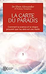 La carte du Paradis - Comment la science et la religion prouvent que l'au-delà est une réalité d'Eben Alexander