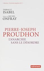Pierre-Joseph Proudhon - L'anarchie sans le désordre de Thibault Isabel