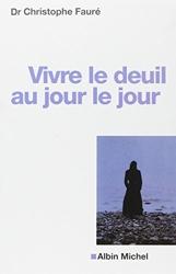 Vivre le deuil au jour le jour de Dr Christophe Fauré