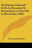 Du Principe Federatif Et de La Necessite de Reconstituer Le Parti de La Revolution (1863) - Kessinger Publishing - 22/02/2010