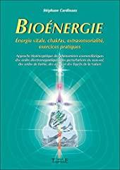 Bioénergie - Énergies vitales, chakras, extra sensorialité, exercices pratiques de Stéphane Cardinaux