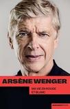 Arsène Wenger - Ma vie en rouge et blanc