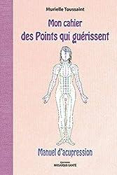 Mon cahier des points qui guérissent - Manuel d'acupression de Murielle Toussaint