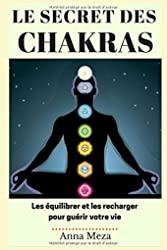 Le Secret des Chakras - Les Équilibrer et les Recharger pour Guérir Votre Vie d'Anna Meza