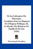 de La Celebration Du Dimanche - Consideree Sous Les Rapports de L'Hygiene Publique, de La Morale, Des Relations de Famille Et de Cite (1850) - Kessinger Publishing - 19/03/2010