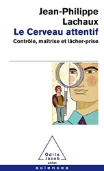 Le Cerveau attentif - Contrôle, maîtrise et lâcher-prise de Jean-Philippe Lachaux