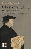 Cher Zwingli... Dialogue à une voix avec un grand réformateur