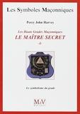 Les Hauts Grades Maçonniques - Le maître secret: Tome 1, Le symbolisme du grade