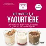 Mes recettes à la Yaourtière - 150 Recettes De Yaourts , Desserts , Et Gâteaux Faciles Et Rapides !