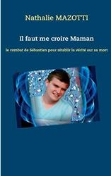 Il faut me croire maman - Le combat de Sébastien pour rétablir la vérité sur sa mort de Nathalie Mazotti