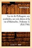 La vie de Pythagore, ses symboles, ses vers dorez et la vie d'Hiéroclès. [Volume 1] (Éd.1706)