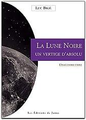 La Lune Noire - Un vertige d'absolu - L'inaccessible étoile de Luc Bigé