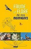 Faune et flore de nos montagnes - Alpes, Corse, Jura, Massif central, Pyrénées, Vosges