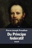 Du Principe fédératif - Et de la nécessité de reconstituer le Parti de la Révolution - CreateSpace Independent Publishing Platform - 02/12/2015