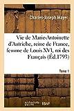 Vie de Marie-Antoinette d'Autriche, reine de France, femme de Louis XVI, roi des Français. Tome 1 - Depuis la perte de son pucelage jusqu'au 1er mai 1791. Ornée de vingt-six figures