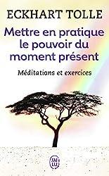 Mettre en pratique le pouvoir du moment présent - Enseignements essentiels, méditations et exercices pour jouir d'une vie libérée d'Eckhart Tolle