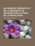 Du Principe Federatif Et de La Necessite de Reconstituer Le Parti de La Revolution - General Books - 01/01/2012
