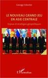 Le nouveau grand jeu en Asie centrale - Enjeux et stratégies géopolitiques
