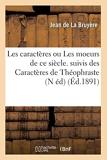 Les caractères ou Les moeurs de ce siècle. suivis des Caractères de Théophraste (N éd) (Éd.1891) - Hachette Livre BNF - 01/06/2012