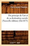 Du principe de l'art et de sa destination sociale (Nouvelle édition) (Éd.1875) - Hachette Bnf - 01/01/2012