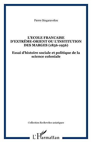 L'Ecole française d'Extrême-Orient ou l'institution des marges (1898-1956)