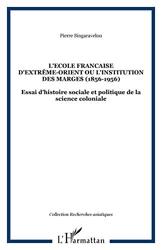 L'Ecole française d'Extrême-Orient ou l'institution des marges (1898-1956) - Essai d'histoire sociale et politique de la science coloniale de Pierre Singaravélou