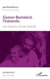 Gaston Bachelard, l'inattendu - Les chemins d'une volonté