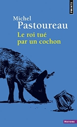 Le roi tué par un cochon de Michel Pastoureau