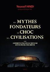 Les mythes fondateurs du choc des civilisations - Ou comment l'Islam est devenue l'ennemi de l'Occident d'Youssef Hindi