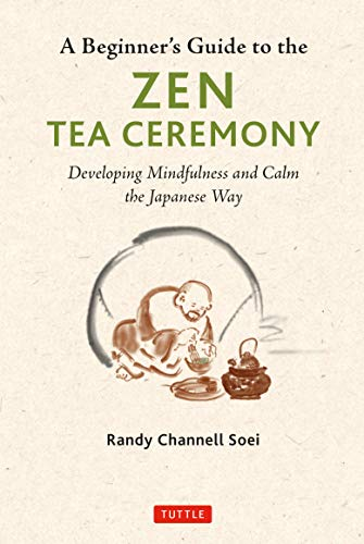 A Beginner's Guide to the Zen Tea Ceremony - Developing Mindfulness and Calm the Japanese Way